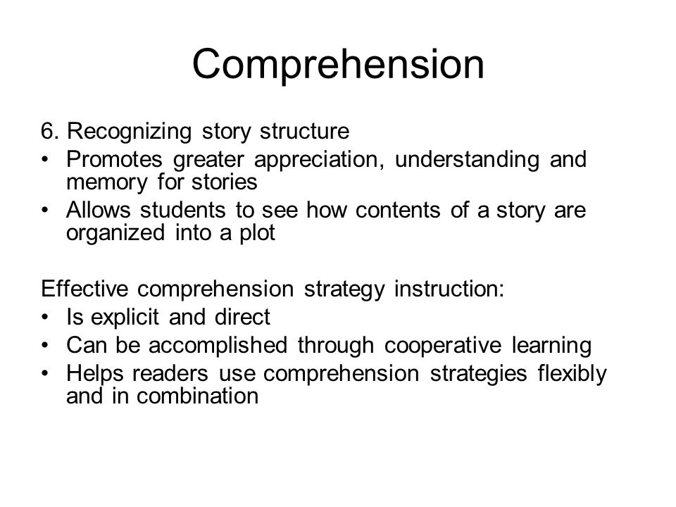 Comprehension 6. Recognizing story structure Promotes greater appreciation, understanding and memory for stories Allows students to see how contents o