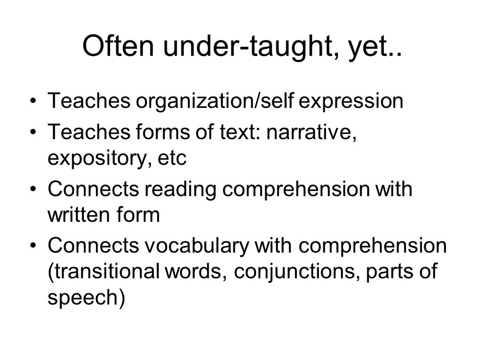 Often under-taught, yet.. Teaches organization/self expression Teaches forms of text: narrative, expository, etc Connects reading comprehension with w