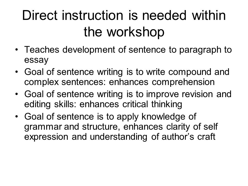 Direct instruction is needed within the workshop Teaches development of sentence to paragraph to essay Goal of sentence writing is to write compound a