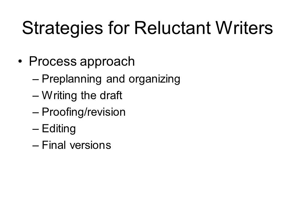 Strategies for Reluctant Writers Process approach –Preplanning and organizing –Writing the draft –Proofing/revision –Editing –Final versions