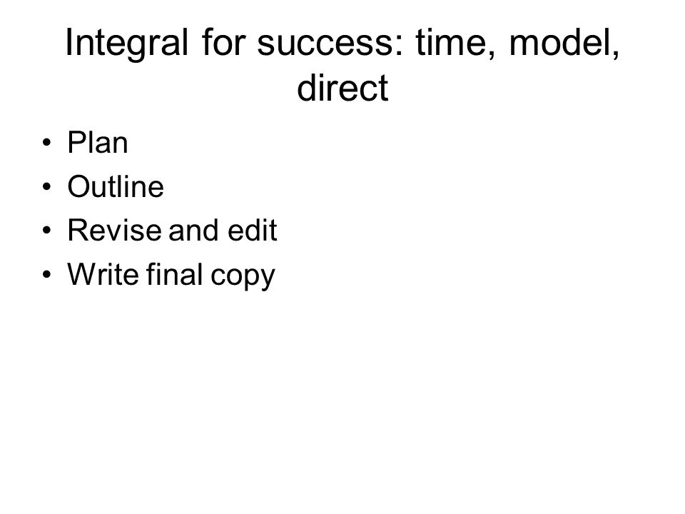 Integral for success: time, model, direct Plan Outline Revise and edit Write final copy