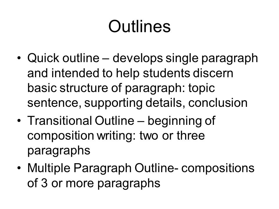 Outlines Quick outline – develops single paragraph and intended to help students discern basic structure of paragraph: topic sentence, supporting deta