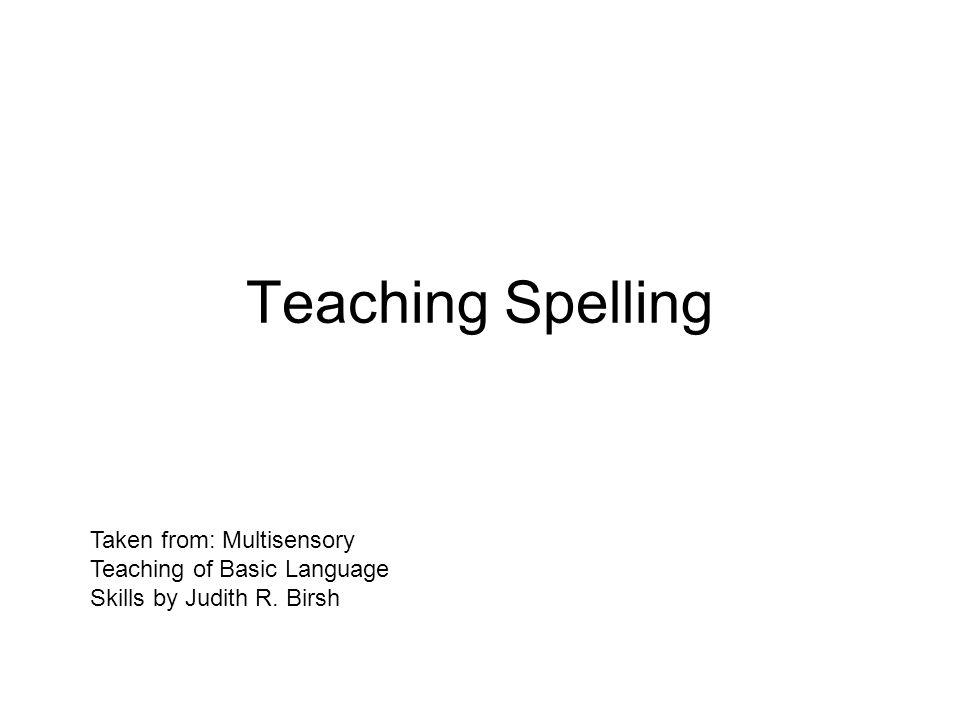 Teaching Spelling Taken from: Multisensory Teaching of Basic Language Skills by Judith R. Birsh