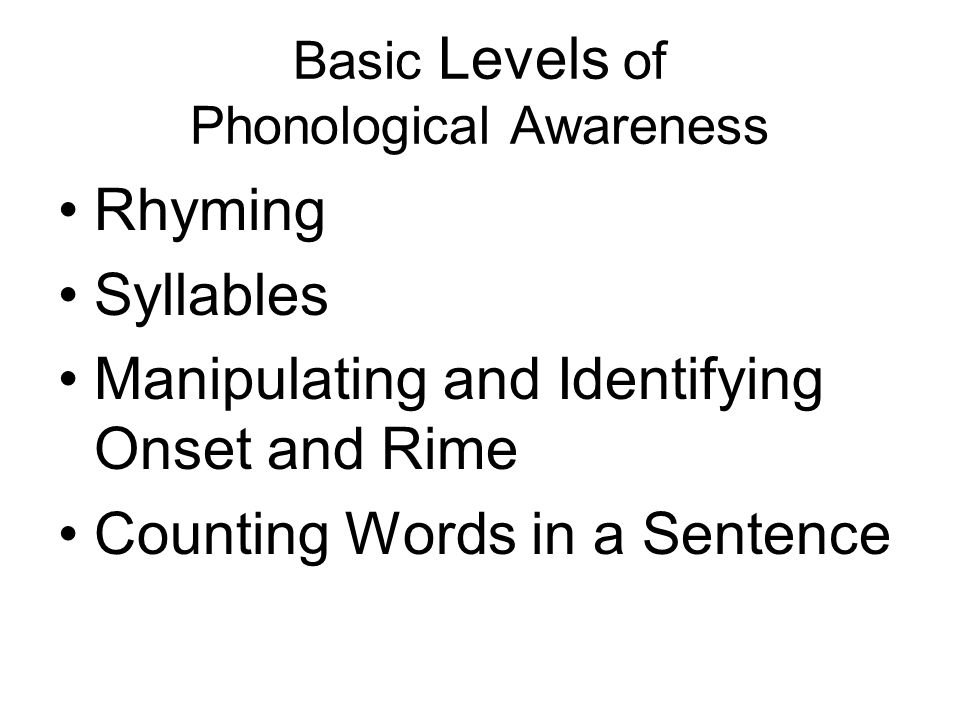 Basic Levels of Phonological Awareness Rhyming Syllables Manipulating and Identifying Onset and Rime Counting Words in a Sentence