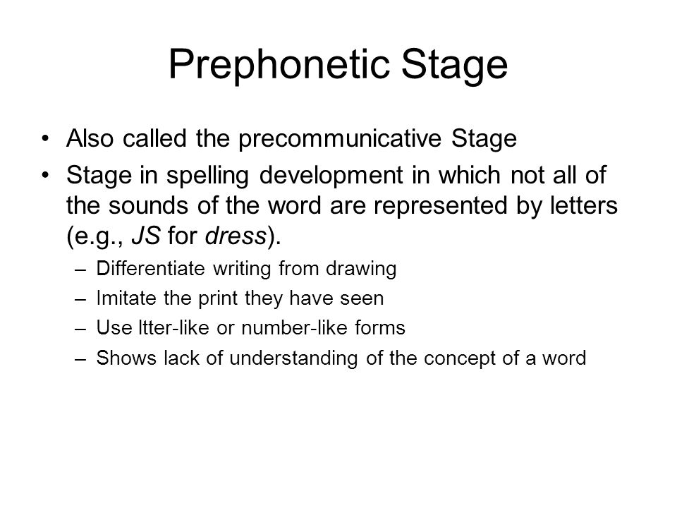 Prephonetic Stage Also called the precommunicative Stage Stage in spelling development in which not all of the sounds of the word are represented by l