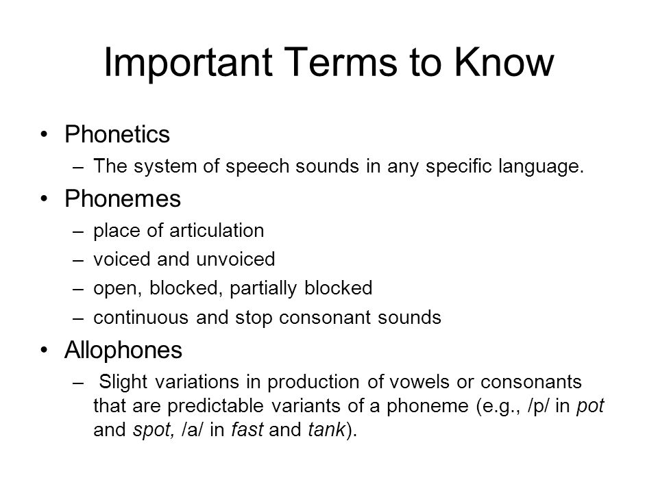 Important Terms to Know Phonetics –The system of speech sounds in any specific language. Phonemes –place of articulation –voiced and unvoiced –open, b