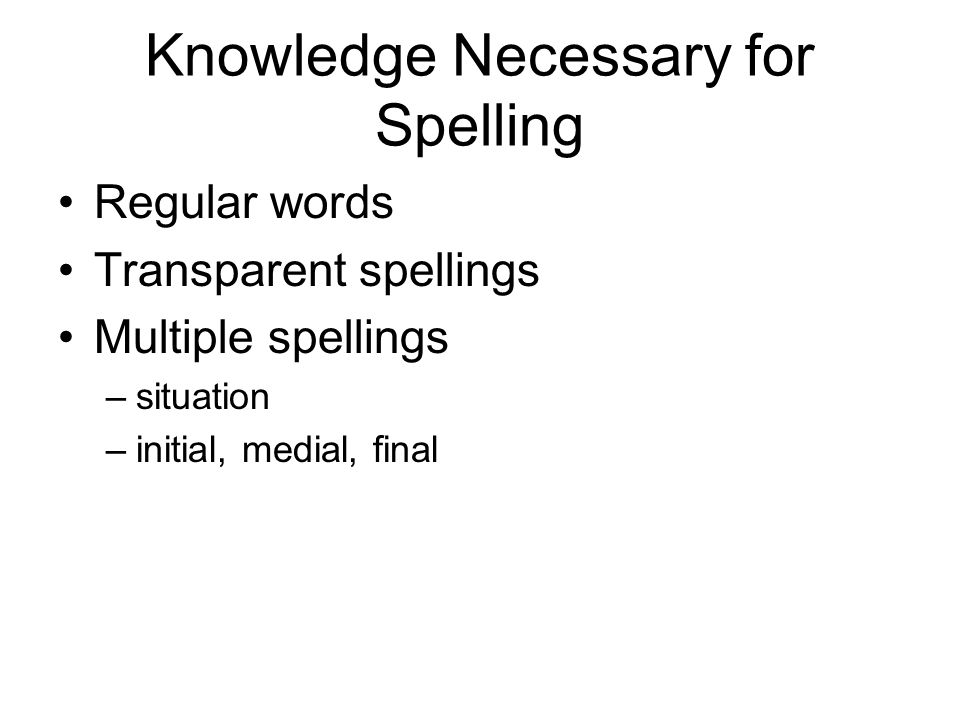 Regular words Transparent spellings Multiple spellings –situation –initial, medial, final Knowledge Necessary for Spelling