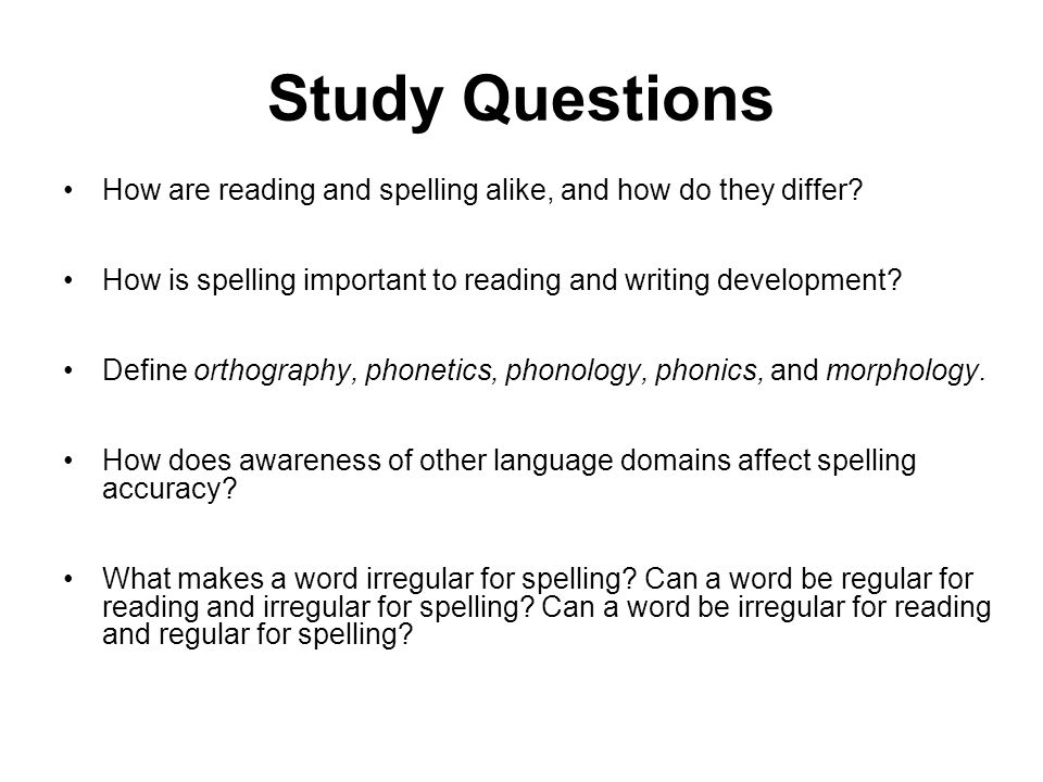 Study Questions How are reading and spelling alike, and how do they differ? How is spelling important to reading and writing development? Define ortho