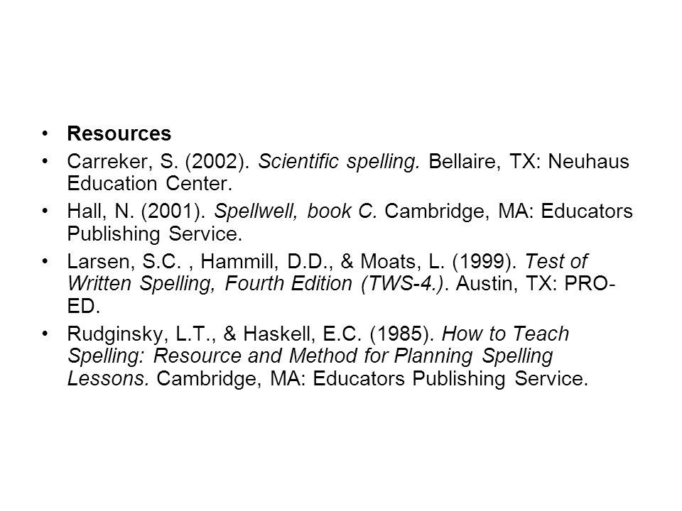 Resources Carreker, S. (2002). Scientific spelling. Bellaire, TX: Neuhaus Education Center. Hall, N. (2001). Spellwell, book C. Cambridge, MA: Educato