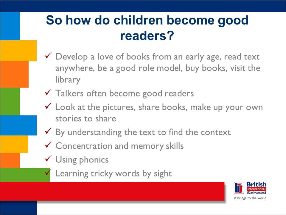 So how do children become good readers? Develop a love of books from an early age, read text anywhere, be a good role model, buy books, visit the libr