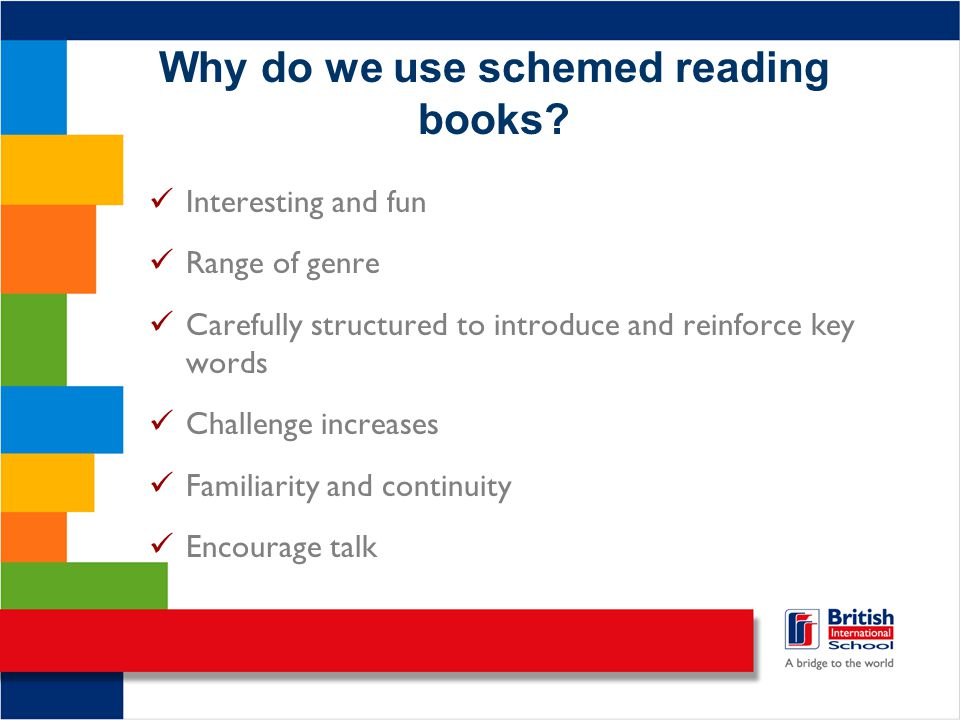Why do we use schemed reading books? Interesting and fun Range of genre Carefully structured to introduce and reinforce key words Challenge increases