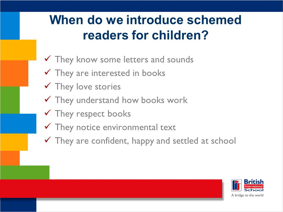 When do we introduce schemed readers for children? They know some letters and sounds They are interested in books They love stories They understand ho