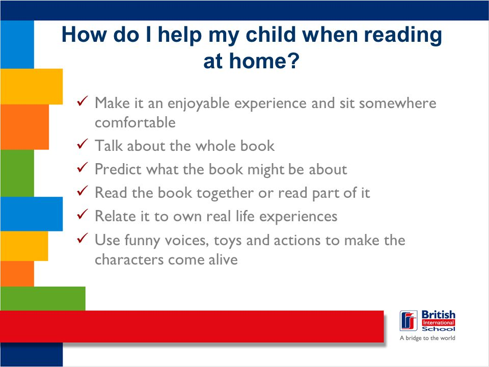 How do I help my child when reading at home? Make it an enjoyable experience and sit somewhere comfortable Talk about the whole book Predict what the