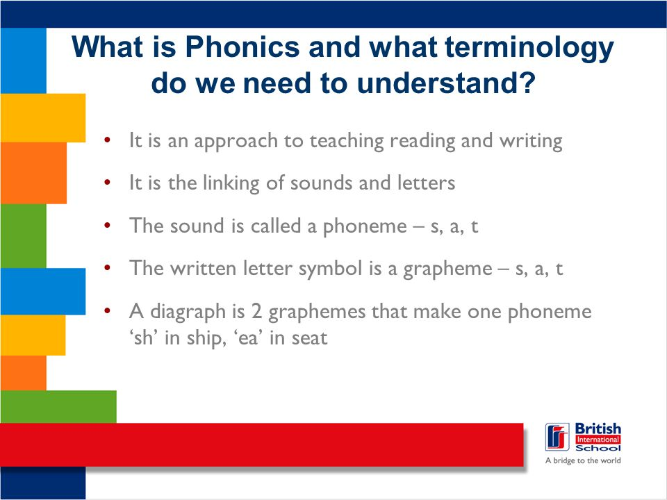 What is Phonics and what terminology do we need to understand? It is an approach to teaching reading and writing It is the linking of sounds and lette