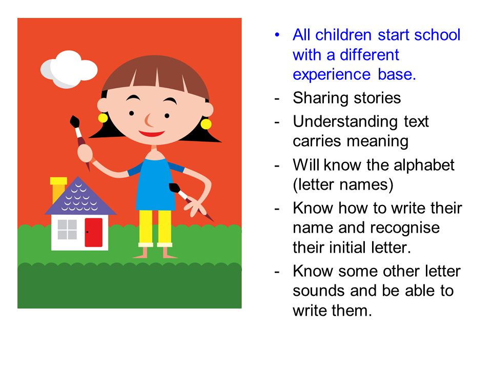 All children start school with a different experience base. -Sharing stories -Understanding text carries meaning -Will know the alphabet (letter names