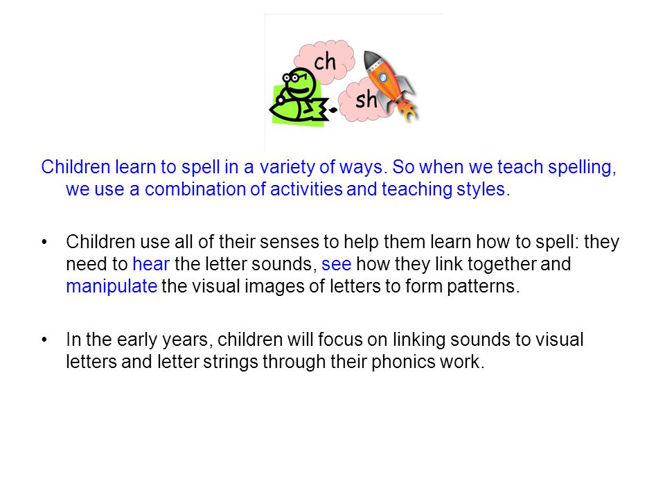 Children learn to spell in a variety of ways. So when we teach spelling, we use a combination of activities and teaching styles. Children use all of t