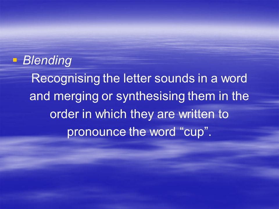   Blending Recognising the letter sounds in a word and merging or synthesising them in the order in which they are written to pronounce the word cup .