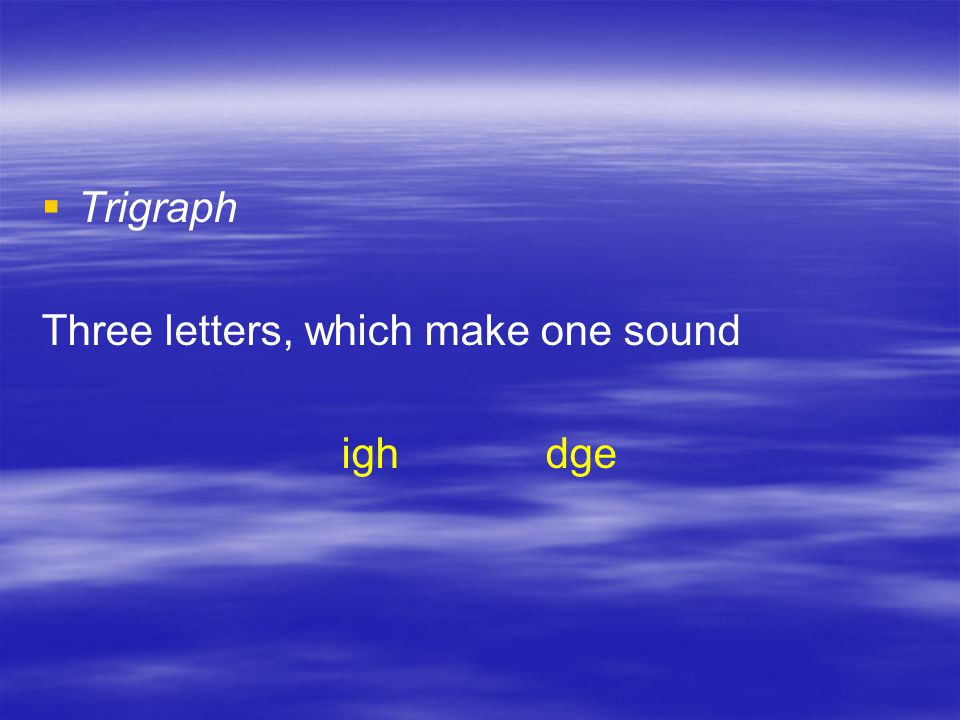   Trigraph Three letters, which make one sound igh dge