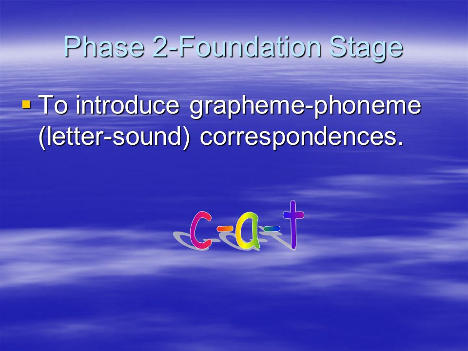 Phase 2-Foundation Stage  To introduce grapheme-phoneme (letter-sound) correspondences.