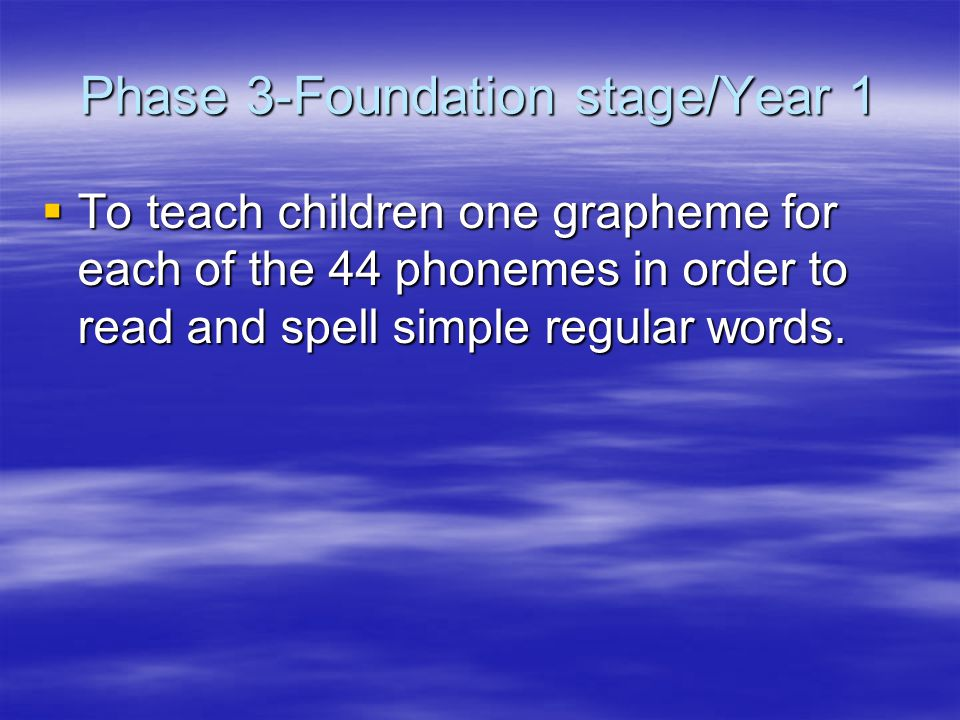Phase 3-Foundation stage/Year 1  To teach children one grapheme for each of the 44 phonemes in order to read and spell simple regular words.