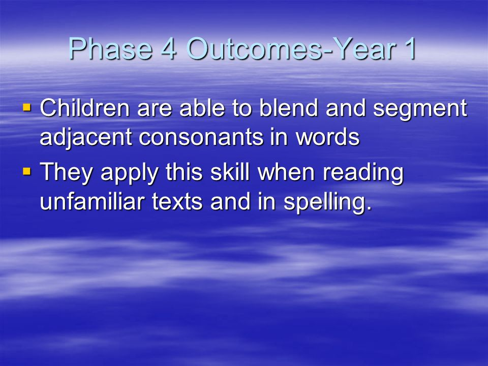 Phase 4 Outcomes-Year 1  Children are able to blend and segment adjacent consonants in words  They apply this skill when reading unfamiliar texts and in spelling.