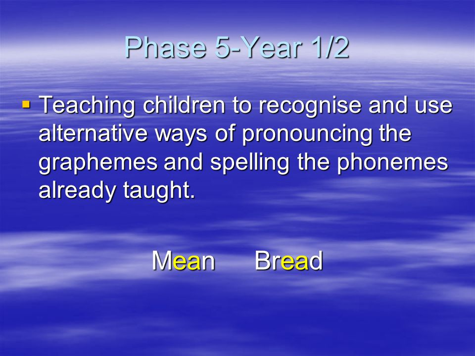 Phase 5-Year 1/2  Teaching children to recognise and use alternative ways of pronouncing the graphemes and spelling the phonemes already taught.