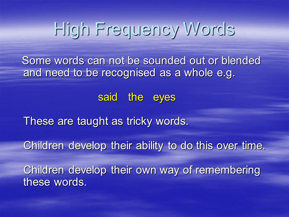 High Frequency Words Some words can not be sounded out or blended and need to be recognised as a whole e.g.