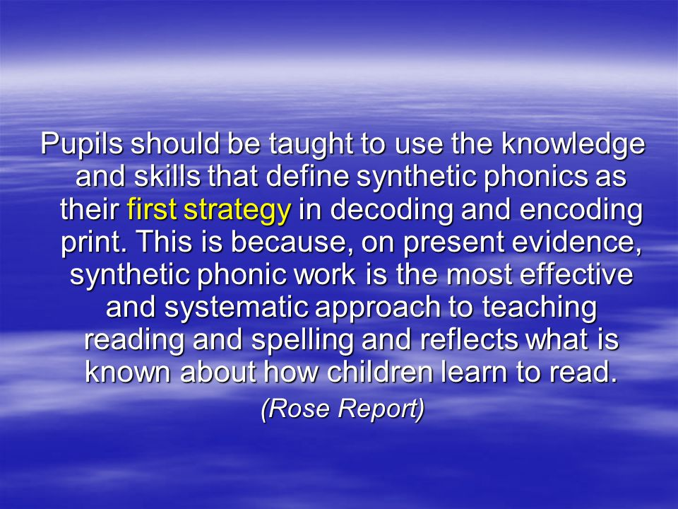Pupils should be taught to use the knowledge and skills that define synthetic phonics as their first strategy in decoding and encoding print.