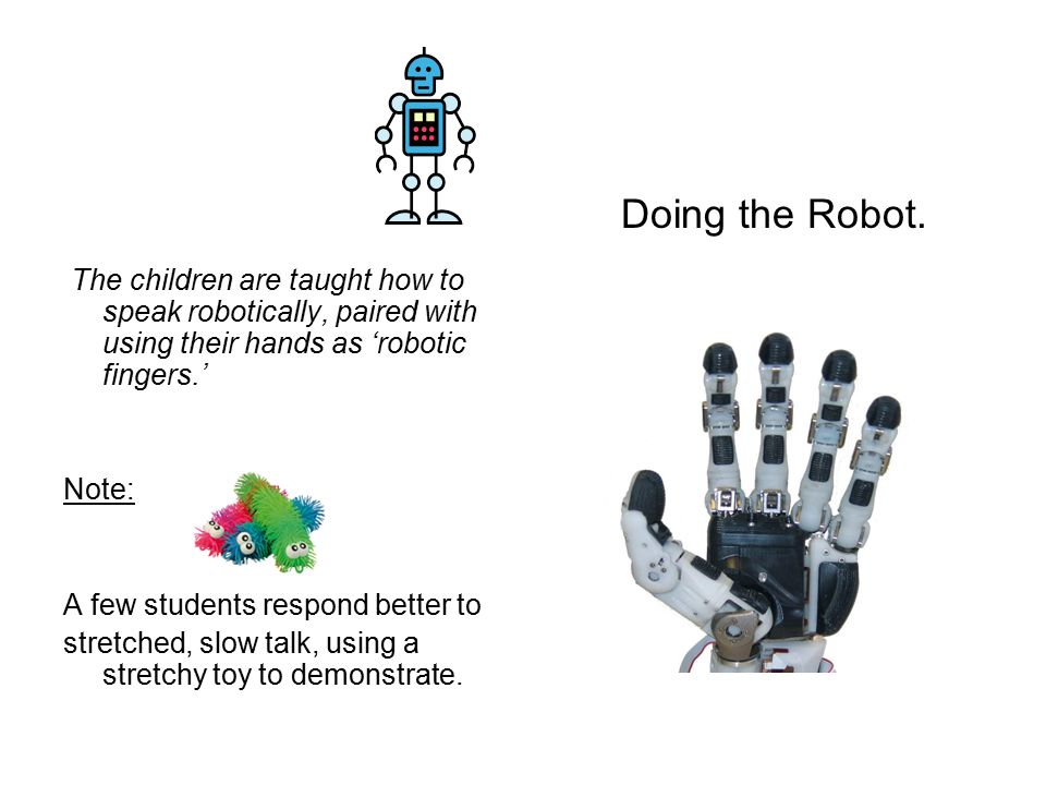 The children are taught how to speak robotically, paired with using their hands as 'robotic fingers.' Note: A few students respond better to stretched, slow talk, using a stretchy toy to demonstrate.