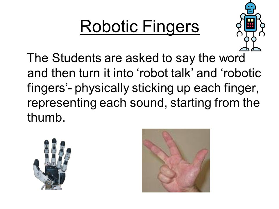 Robotic Fingers The Students are asked to say the word and then turn it into 'robot talk' and 'robotic fingers'- physically sticking up each finger, representing each sound, starting from the thumb.