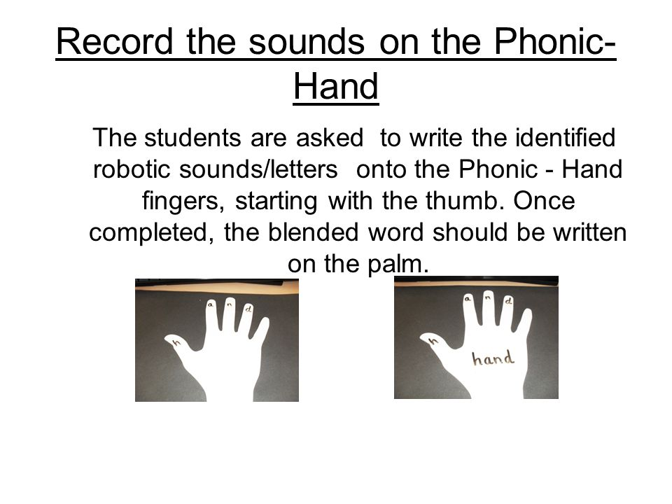 Record the sounds on the Phonic- Hand The students are asked to write the identified robotic sounds/letters onto the Phonic - Hand fingers, starting with the thumb.