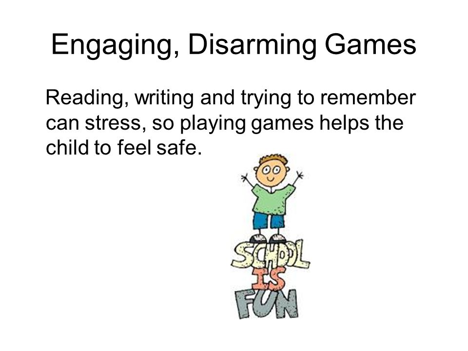 Engaging, Disarming Games Reading, writing and trying to remember can stress, so playing games helps the child to feel safe.