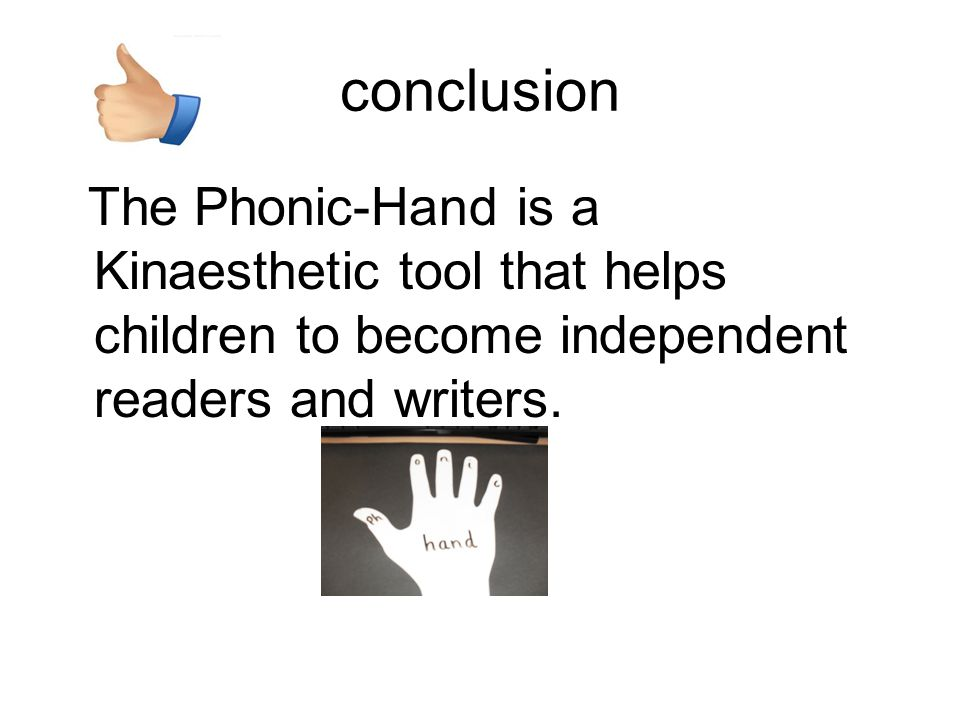 conclusion The Phonic-Hand is a Kinaesthetic tool that helps children to become independent readers and writers.