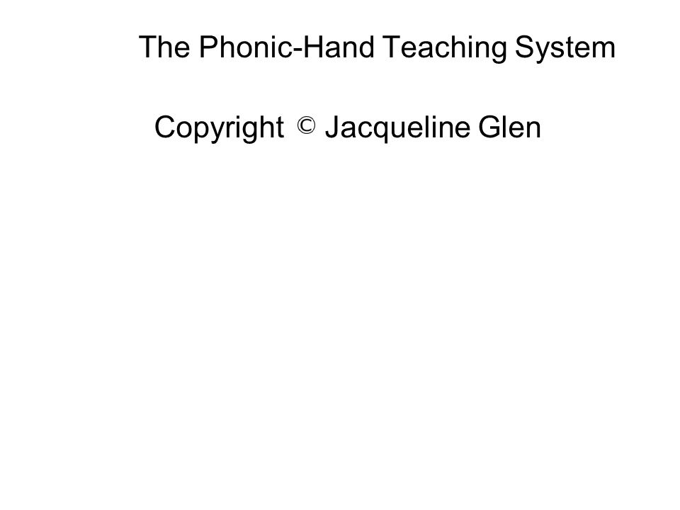 The Phonic-Hand Teaching System Copyright Jacqueline Glen
