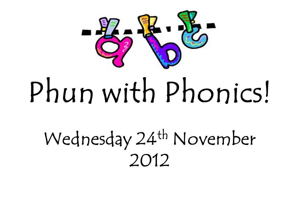 Phun with Phonics! Wednesday 24 th November 2012