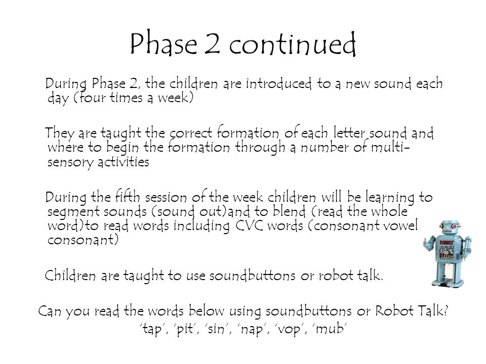 Phase 2 continued During Phase 2, the children are introduced to a new sound each day (four times a week) They are taught the correct formation of eac