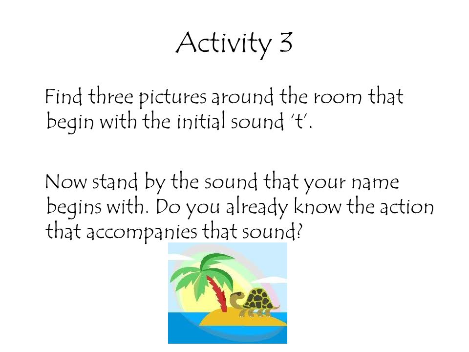 Activity 3 Find three pictures around the room that begin with the initial sound 't'. Now stand by the sound that your name begins with. Do you alread
