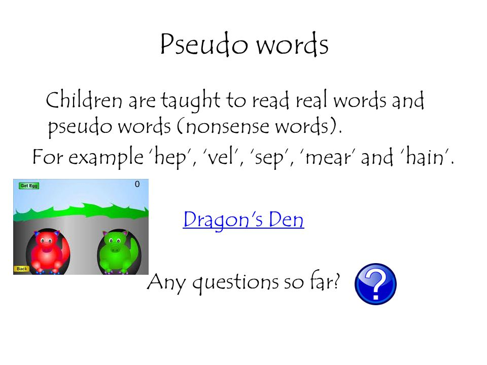 Pseudo words Children are taught to read real words and pseudo words (nonsense words). For example 'hep', 'vel', 'sep', 'mear' and 'hain'. Dragon's De