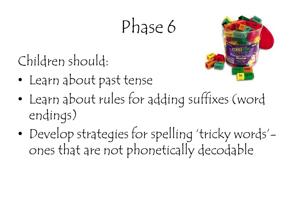 Phase 6 Children should: Learn about past tense Learn about rules for adding suffixes (word endings) Develop strategies for spelling 'tricky words'- o