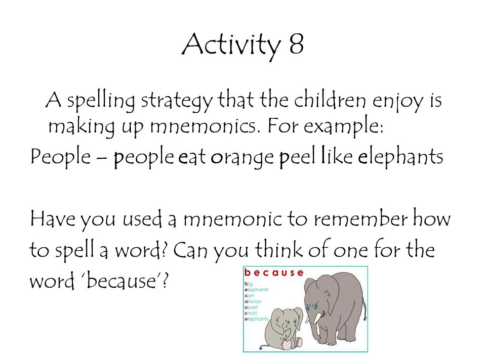 Activity 8 A spelling strategy that the children enjoy is making up mnemonics. For example: People – people eat orange peel like elephants Have you us
