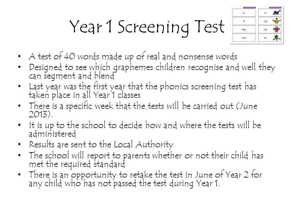 Year 1 Screening Test A test of 40 words made up of real and nonsense words Designed to see which graphemes children recognise and well they can segme