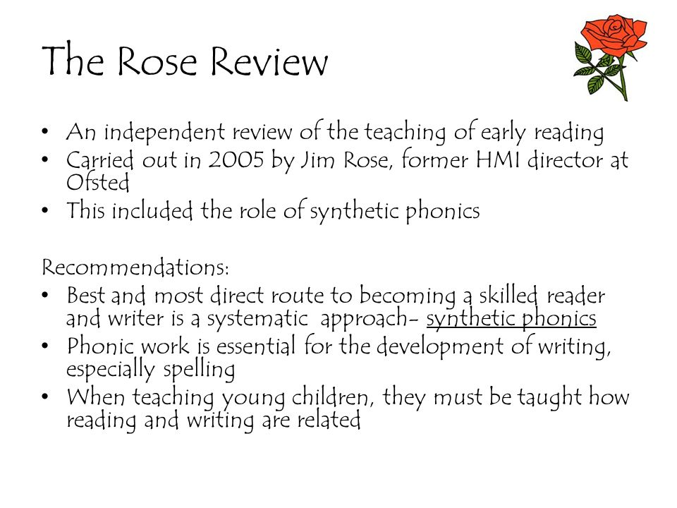 The Rose Review An independent review of the teaching of early reading Carried out in 2005 by Jim Rose, former HMI director at Ofsted This included th
