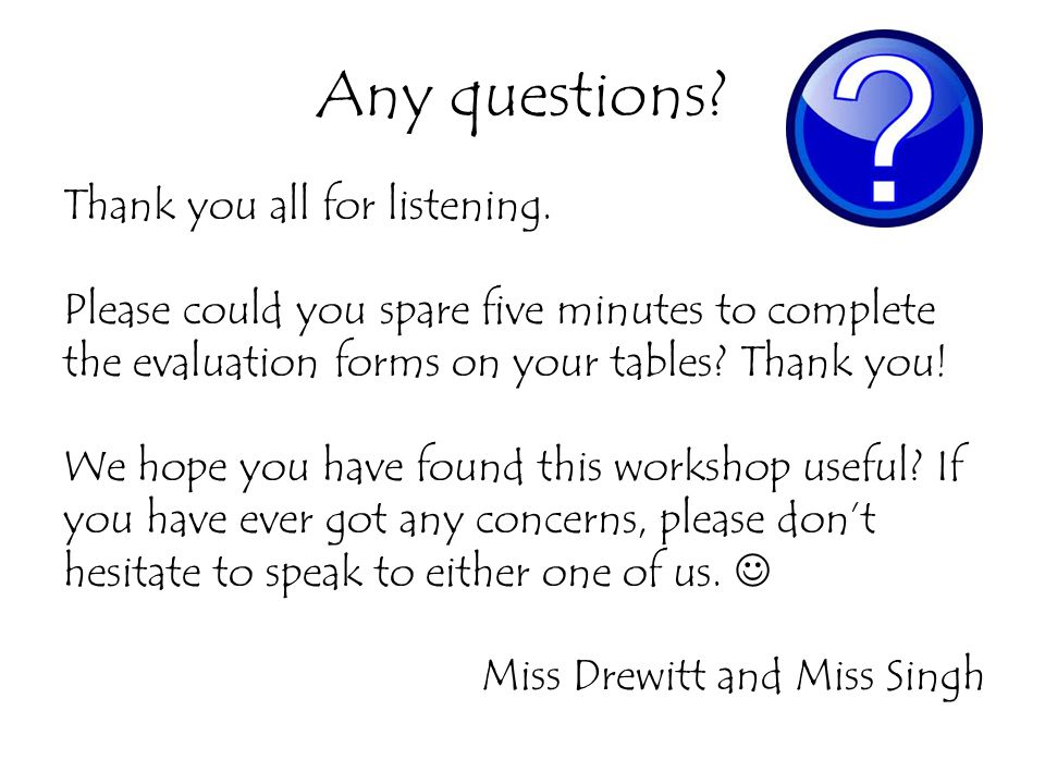 Any questions? Thank you all for listening. Please could you spare five minutes to complete the evaluation forms on your tables? Thank you! We hope yo