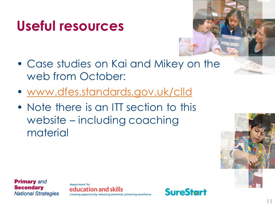 Useful resources Case studies on Kai and Mikey on the web from October: www.dfes.standards.gov.uk/clld Note there is an ITT section to this website – including coaching material 11