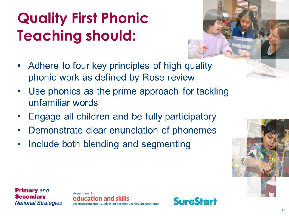 Quality First Phonic Teaching should: Adhere to four key principles of high quality phonic work as defined by Rose review Use phonics as the prime approach for tackling unfamiliar words Engage all children and be fully participatory Demonstrate clear enunciation of phonemes Include both blending and segmenting 21