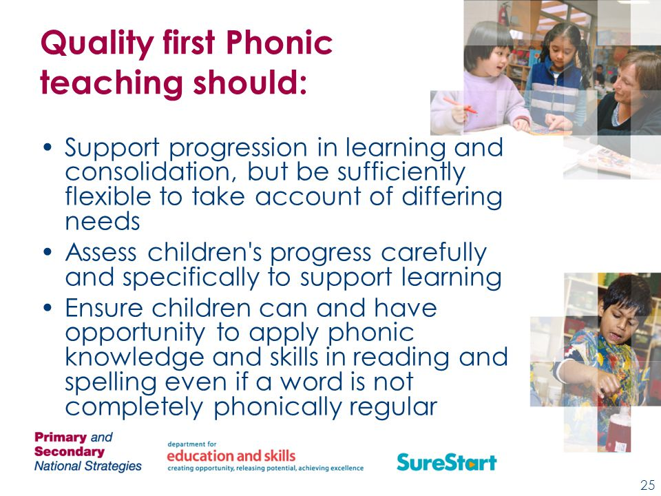 Quality first Phonic teaching should: Support progression in learning and consolidation, but be sufficiently flexible to take account of differing needs Assess children s progress carefully and specifically to support learning Ensure children can and have opportunity to apply phonic knowledge and skills in reading and spelling even if a word is not completely phonically regular 25