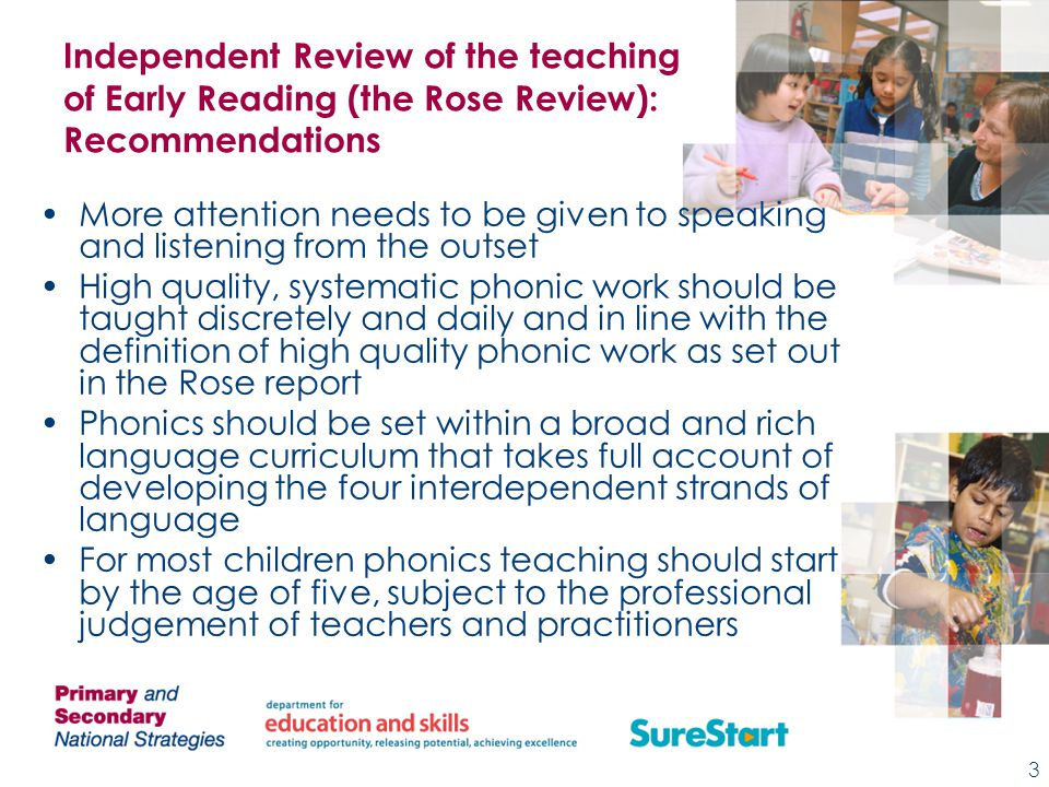 Independent Review of the teaching of Early Reading (the Rose Review): Recommendations More attention needs to be given to speaking and listening from the outset High quality, systematic phonic work should be taught discretely and daily and in line with the definition of high quality phonic work as set out in the Rose report Phonics should be set within a broad and rich language curriculum that takes full account of developing the four interdependent strands of language For most children phonics teaching should start by the age of five, subject to the professional judgement of teachers and practitioners 3