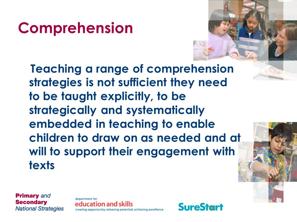 Comprehension Teaching a range of comprehension strategies is not sufficient they need to be taught explicitly, to be strategically and systematically embedded in teaching to enable children to draw on as needed and at will to support their engagement with texts