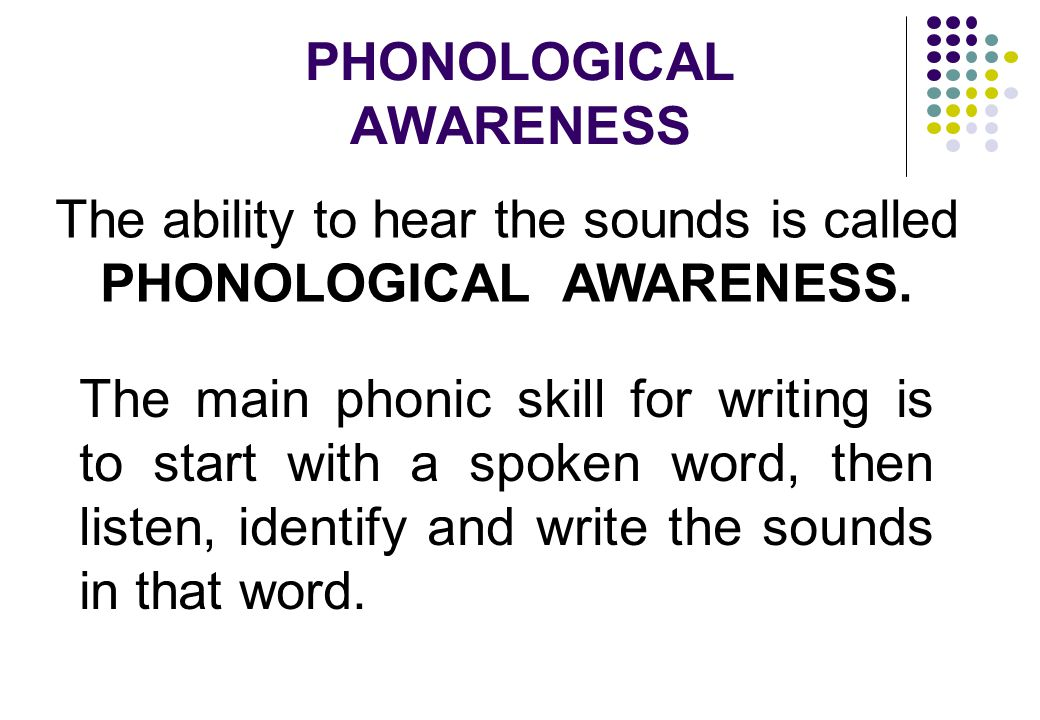 PHONOLOGICAL AWARENESS The ability to hear the sounds is called PHONOLOGICAL AWARENESS.