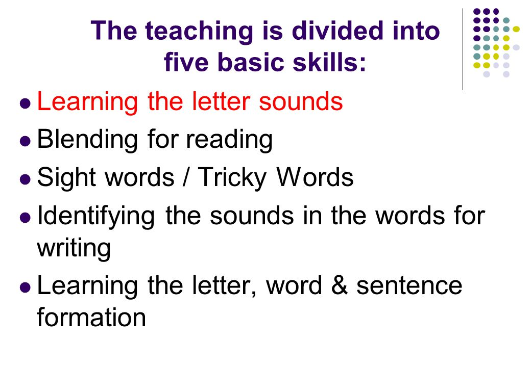 The teaching is divided into five basic skills: Learning the letter sounds Blending for reading Sight words / Tricky Words Identifying the sounds in the words for writing Learning the letter, word & sentence formation